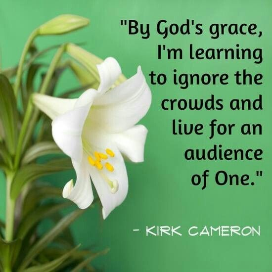 By Gods grace, Im learning to ignore the crowds and live for an audience of One. — Kirk Cameron