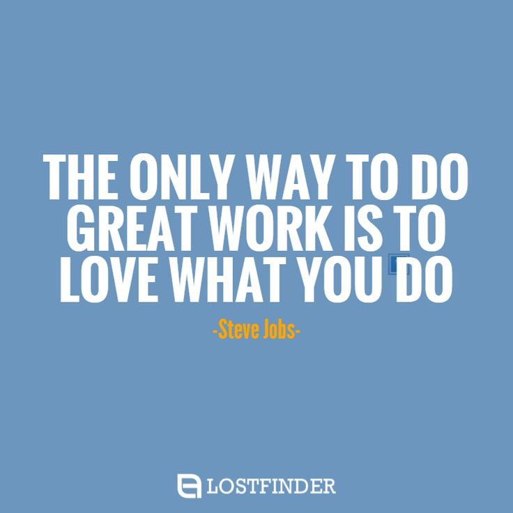 """""""THE ONLY WAY TO DO GREAT WORK IS TO LOVE WHAT YOU DO""""- Steve Jobs-"""