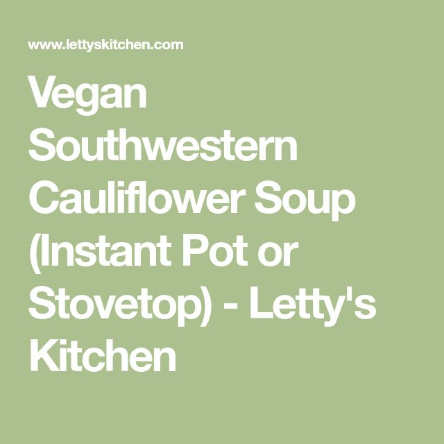 Vegan Southwestern Cauliflower Soup (Instant Pot or Stovetop) - Letty's Kitchen
