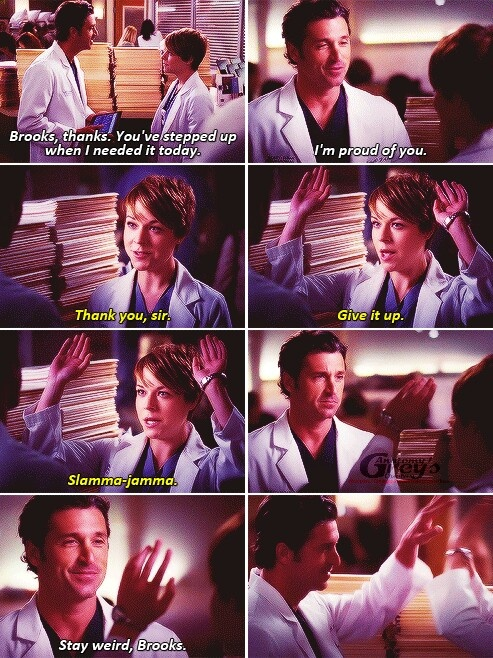 Derek: Brooks, thanks. You've really stepped up when I needed you. I'm proud of you. Brooks: Thank you, sir. Give it up. Slamma-jamma. Derek: Stay weird, Brooks. Grey's Anatomy quotes