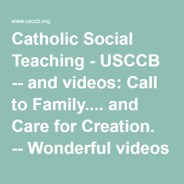 Catholic Social Teaching - USCCB -- and videos: Call to Family.... and Care for Creation.
