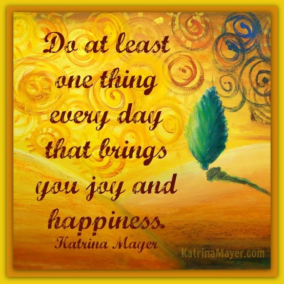 Do At Least One Thing Every Day That Brings You Joy And Happiness. Katrina  Mayer · HappyInspiration QuotesJoyHappinessQuotes ...