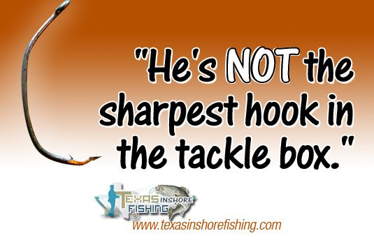 """Funny #fishing #quote - """"He's NOT the sharpest hook in the tackle box. www.texasinshorefishing.com"""