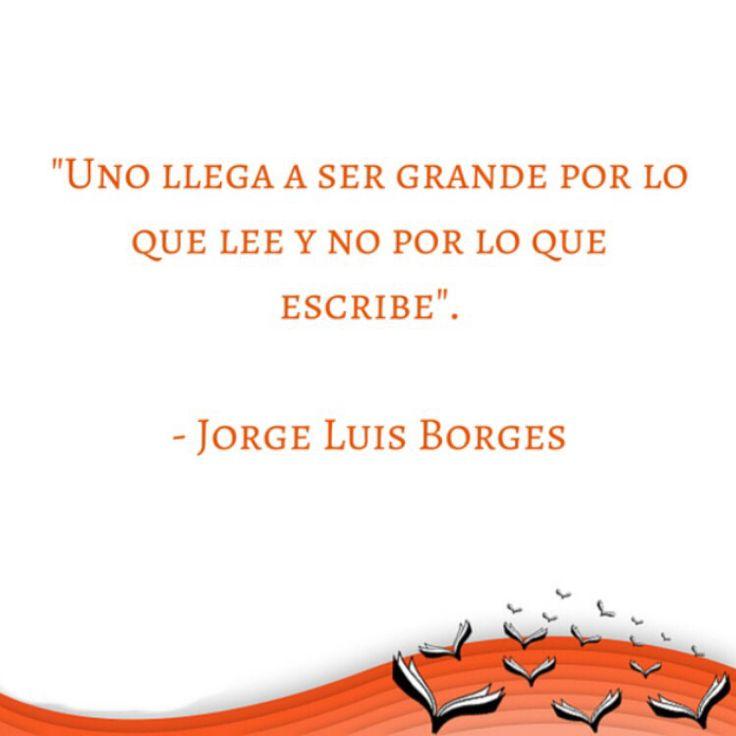 «Uno llega a ser grande por lo que lee y no por lo que escribe.»  Jorge Luis #Borges (1899-1986)  Escritor argentino, uno de los autores más destacados de la literatura del siglo XX. Publicó ensayos breves, cuentos y poemas. Su obra, fundamental en la literatura y el pensamiento universales, y objeto de minuciosos análisis y múltiples interpretaciones, trasciende cualquier clasificación y excluye todo tipo de dogmatismo.  Es considerado uno de los eruditos más reconocidos del siglo XX.
