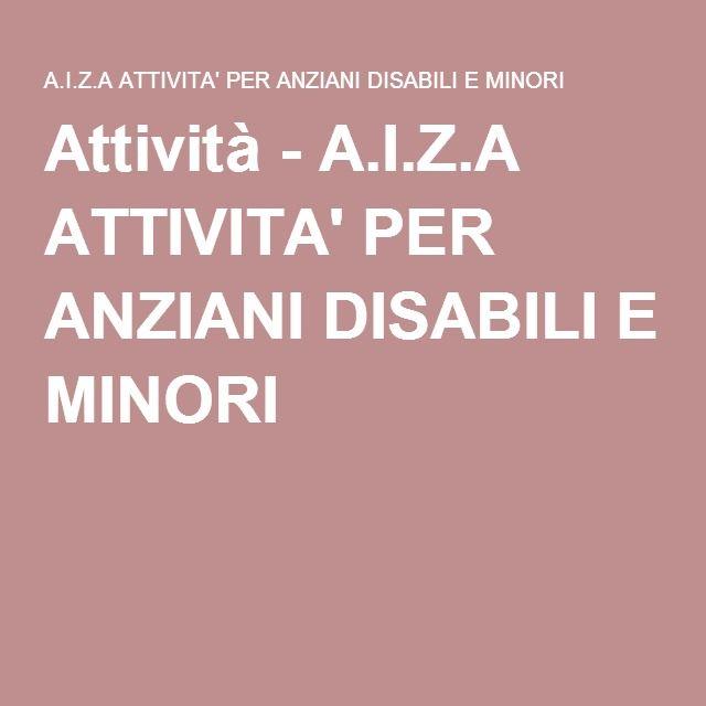 Attività - A.I.Z.A ATTIVITA' PER ANZIANI DISABILI E MINORI