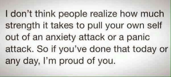 I don't think people realize how much strength it takes to pull your own self out of an anxiety attack or a panic attack.  So if you've done that today or any day, I'm proud of you.