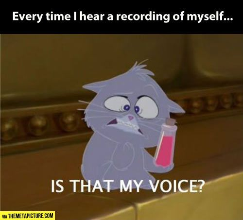 Every time I hear a recording of my voice...