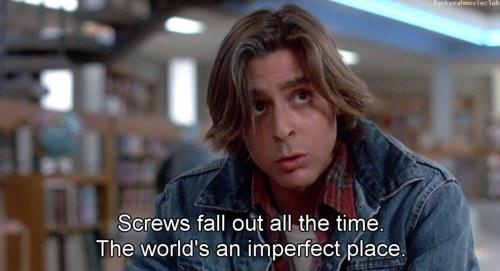 """Breakfast Club, """"Screws fall out all the time. The world's an imperfect place"""".- Judd Nelson"""