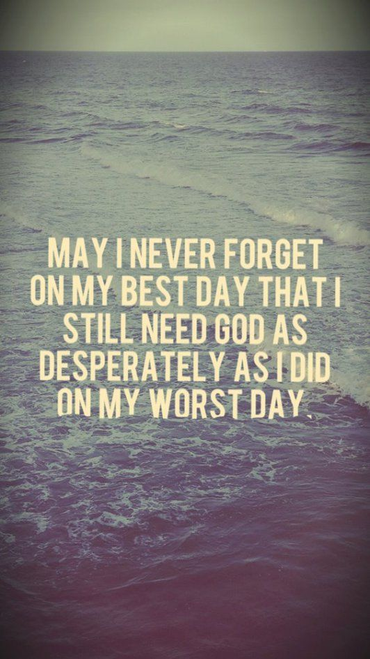 On my best day, I still need God as desperately as I did on my worst day.