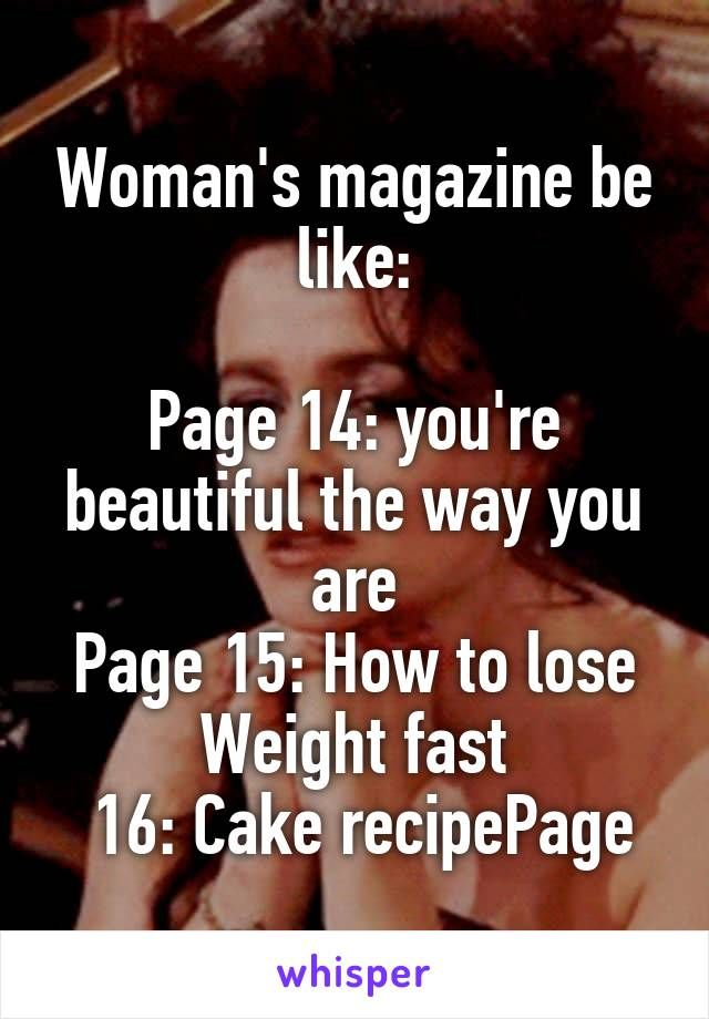 Woman's magazine be like:  Page 14: you're beautiful the way you are Page 15: How to lose Weight fast  16: Cake recipePage