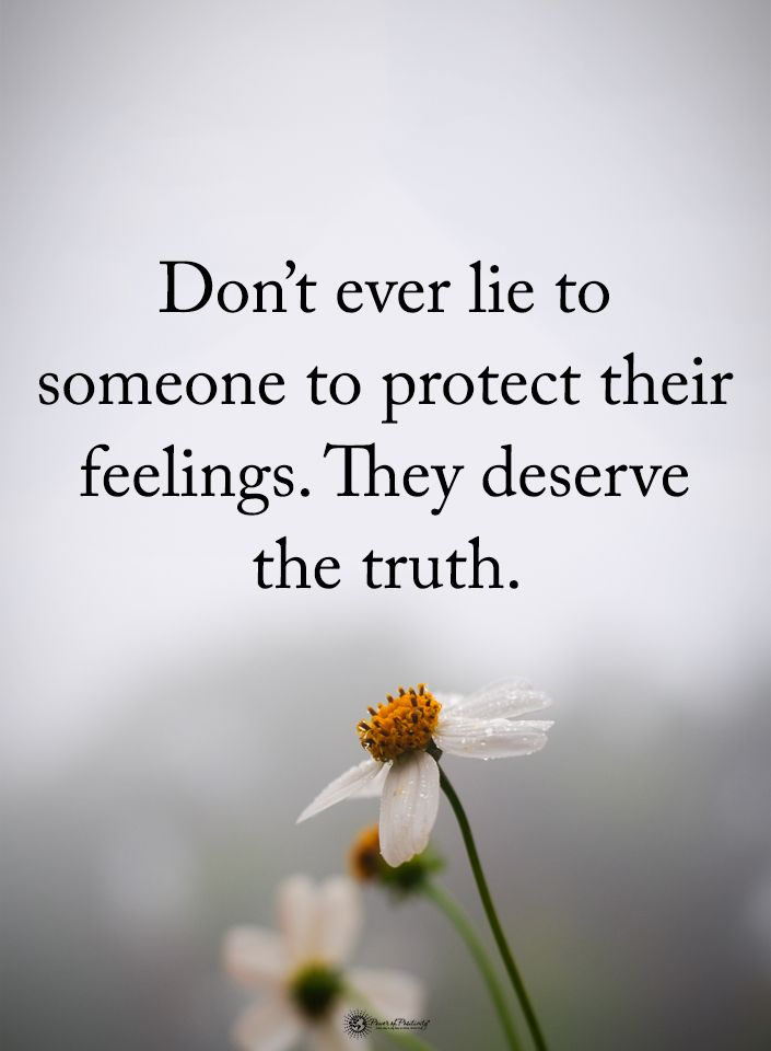 Don't ever lie to someone to protect their feelings..they deserve the truth...