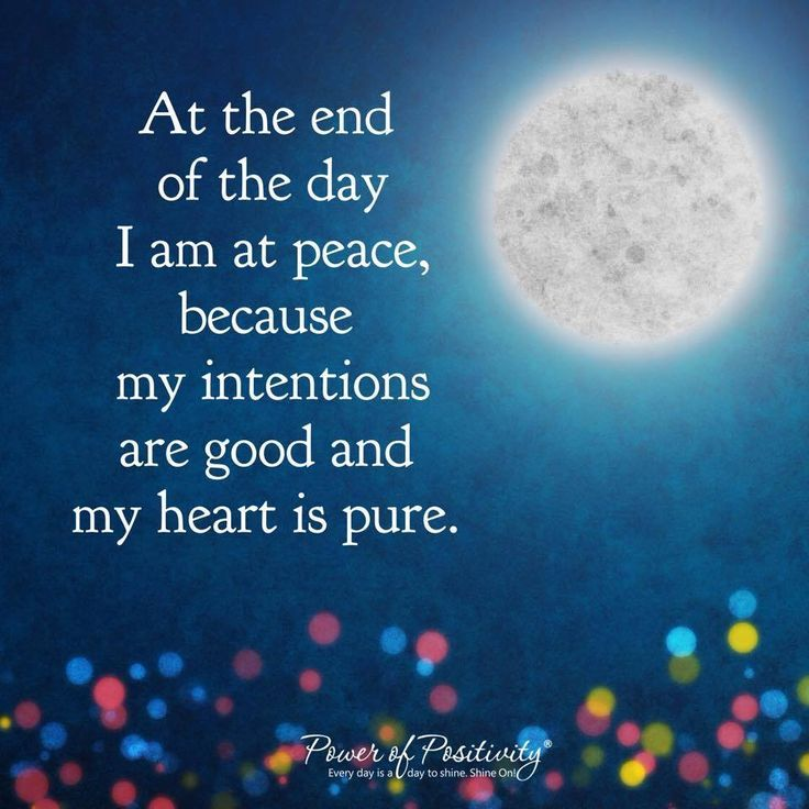 At the end of the day I am at peace, because my intentions are good and my heart is pure.
