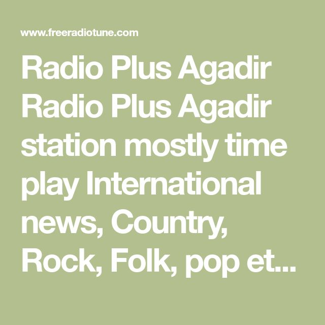 Radio Plus Agadir Radio Plus Agadir station mostly time play International news, Country, Rock, Folk, pop etc music. Radio Plus Agadir live broadcasting from Morocco. Radio Plus Agadir also play 24 hours various kind of music genres.  Rai, rock music  Main article: Raï Rai is more closely associated with Algeria in the international music scene, but Morocco has produced its own stars like Cheb Mimoun and Hanino.  Celine is a popular poprock artist in Morocco.Morocco's famous international…
