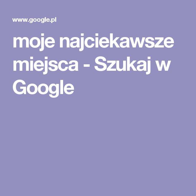moje najciekawsze miejsca - Szukaj w Google
