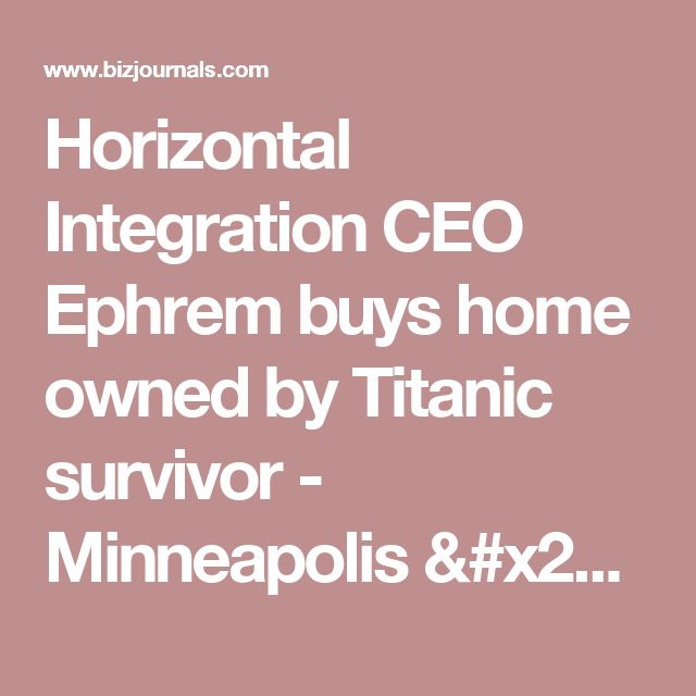 Horizontal Integration CEO Ephrem buys home owned by Titanic survivor - Minneapolis / St. Paul Business Journal