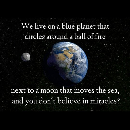 We live on a blue planet that circles around a ball of fire next to a moon that moves the sea, and you don't believe in miracles? This existence is magical! #godisanartist #jesus #love