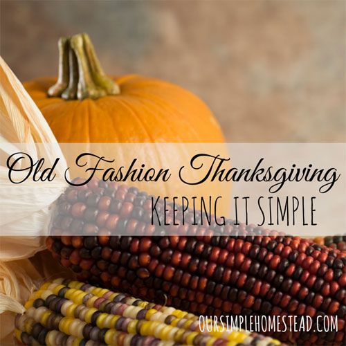 Old Fashion Thanksgiving - Keep it Simple - As Thanksgiving approaches, I find myself wondering how our ancestors celebrated Thanksgiving. #thanksgiving http://oursimplehomestead.com