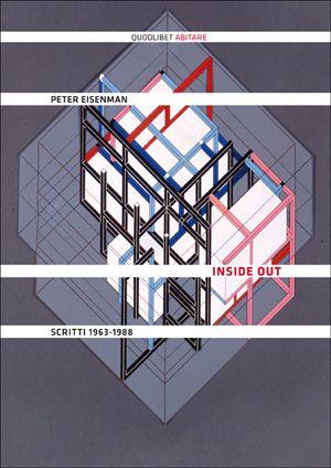 Inside Out - Scritti 1963-1988 - Peter Eisenman - traduzione di Maria Baiocchi, Anna Tagliavini - Quodlibet pubblicazioni