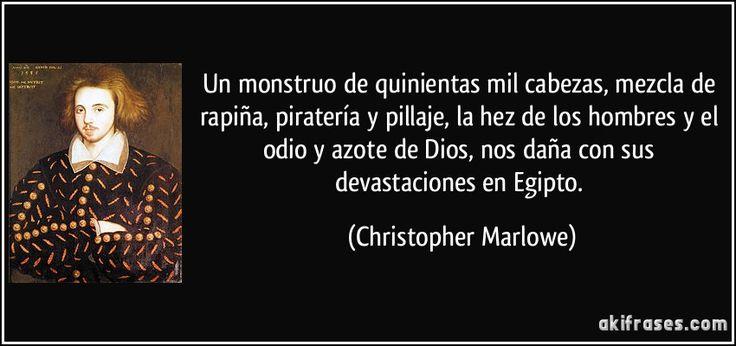 Un monstruo de quinientas mil cabezas, mezcla de rapiña, piratería y pillaje, la hez de los hombres y el odio y azote de Dios, nos daña con sus devastaciones en Egipto. (Christopher Marlowe)