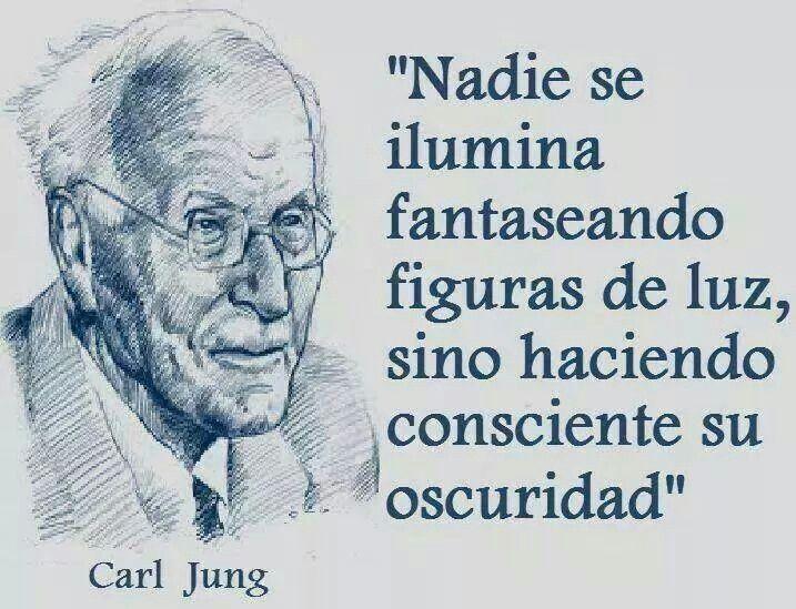 Nadie se ilumina fantaseando figuras de luz, sino haciendo consciente su oscuridad. Carl Jung