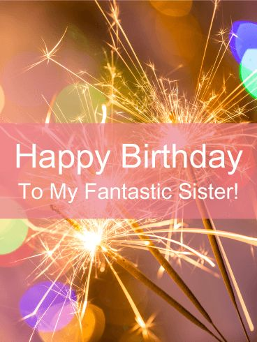 To a Fantastic Sister - Happy Birthday Card: If you are looking for a birthday card that is bright and sparkling, then this is it! Your sister is going to love this happy birthday card! It features colorful sparkling lights and fireworks that represent a celebration. The words placed on top of the bright pink background will let your sister know that you think she is fantastic. It will make her birthday even more special!