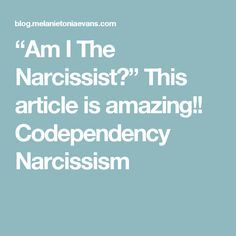 """Am I The Narcissist?"" This article is amazing!! Codependency Narcissism"