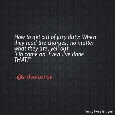 How to get out of jury duty: When they read the charges, no matter what they are, yell out