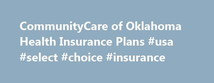 CommunityCare of Oklahoma Health Insurance Plans #usa #select #choice #insurance http://bakersfield.remmont.com/communitycare-of-oklahoma-health-insurance-plans-usa-select-choice-insurance/  # Select Network Expands to Muskogee CommunityCare's Select network now includes Saint Francis Hospital Muskogee and Saint Francis Hospital Muskogee East, their associated physicians and affiliated providers. Medicare 2017 CAHPS Member Satisfaction Survey and Health Outcomes Survey Each year Medicare…
