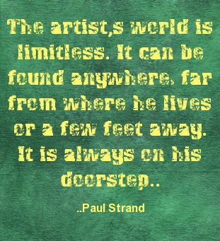 The artist's world is limitless. It can be found anywhere, far from where he lives or a few feet away. It is always on his doorstep. Paul Strand