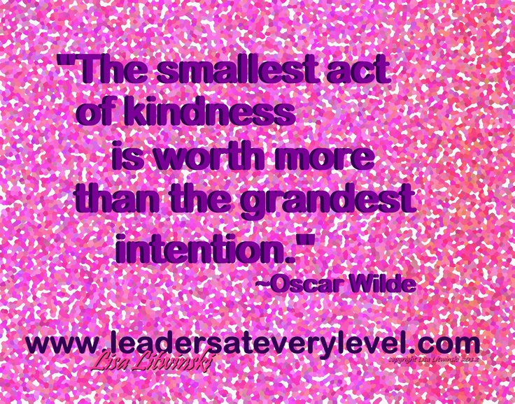 """The smallest act of kindness is worth more than the grandest intention."" ~Oscar Wilde"