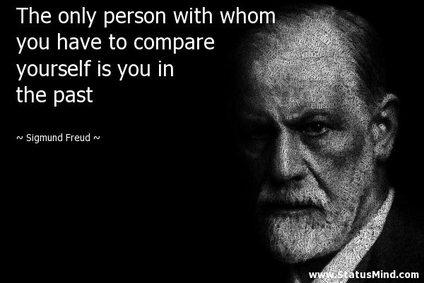 The only person with whom you have to compare yourself is you in the past - Sigmund Freud Quotes - StatusMind.com