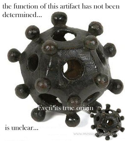 The purpose of these odd objects - commonly known as a Roman dodecahedron have been discovered on Roman sites in Great Britain, Belgium, Germany, France, Italy, Luxembourg, Netherlands, Austria, Switzerland, and Eastern Europe.the artifact's existence has never been mentioned in any known ancient source!