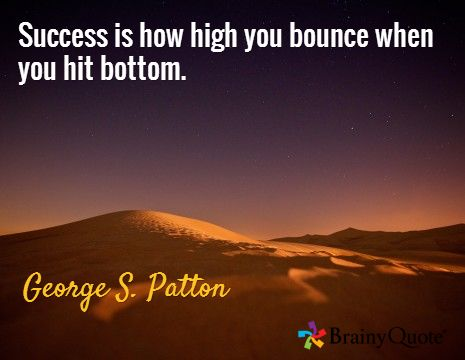 Success is how high you bounce when you hit bottom. / George S. Patton