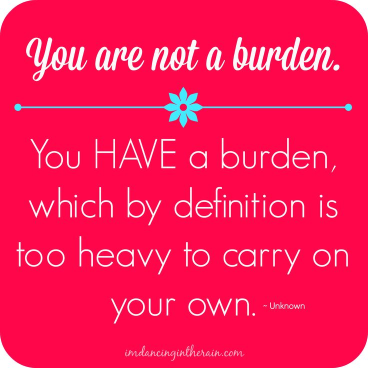 You are not a burden. You HAVE a burden that you cannot carry alone.