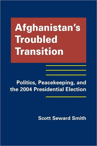 Afghanistan's Troubled Transition: Politics, Peacekeeping and the 2004 Presidential Election by Scott Seward Smith