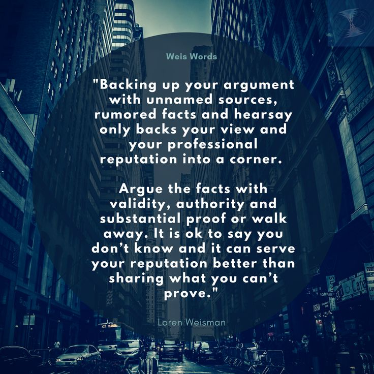 """Backing up your argument with unnamed sources, rumored facts and hearsay only backs your view and your professional reputation into a corner.   Argue the facts with validity, authority and substantial proof or walk away. It is ok to say you don't know and it can serve your reputation better than sharing what you can't prove.""  #weiswords"