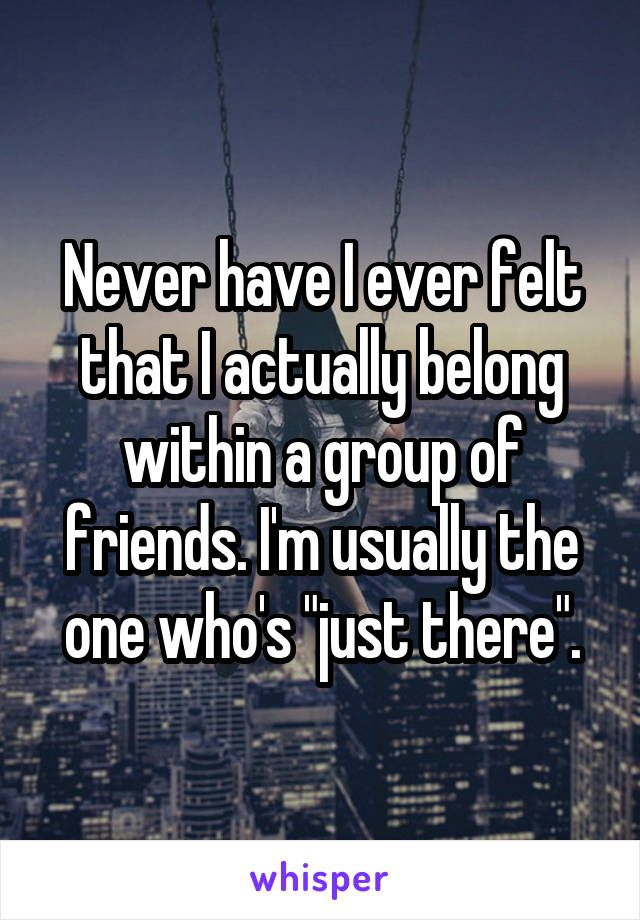 "Never have I ever felt that I actually belong within a group of friends. I'm usually the one who's ""just there""."