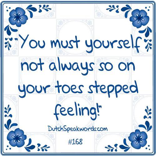 Dutch expressions in English: Je moet je zelf niet altijd zo op je tenen getrapt voelen.