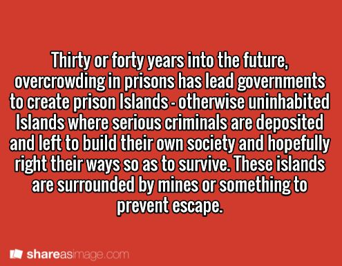 Thirty or forth years into the future, overcrowding in prisons has led governments to create prison islands: otherwise uninhabited islands where serious criminals are deposited and left to build their own society and hopefully right their ways so to survive. These islands are surrounded by mines or something to prevent escape.