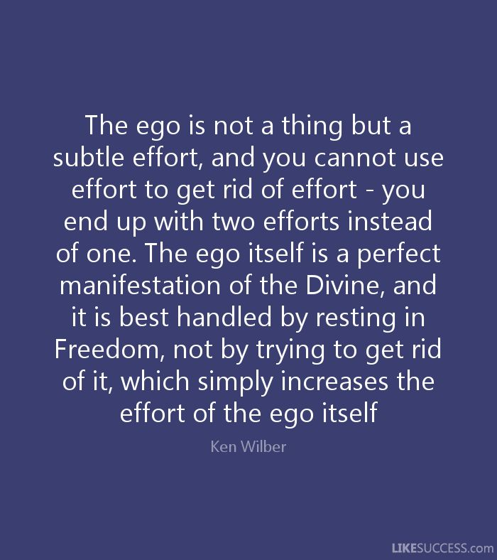 The ego is not a thing but a subtle effort, and you cannot use effort to get rid of effort. Ken Wilber Quote.