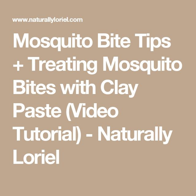 Mosquito Bite Tips + Treating Mosquito Bites with Clay Paste (Video Tutorial) - Naturally Loriel