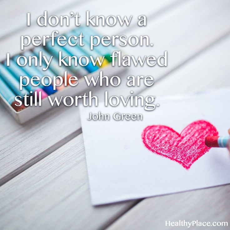 Positive Quote: I don´t know a perfect person. I only know flawed people who are still worth loving. -John Green. www.HealthyPlace.com