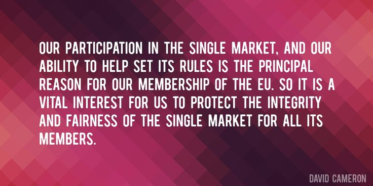 Quote by David Cameron => Our participation in the single market, and our ability to help set its rules is the principal reason for our membership of the EU. So it is a vital interest for us to protect the integrity and fairness of the single market for all its members.