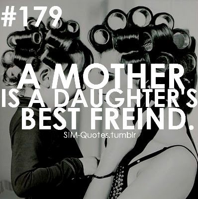 A mother is a daughter's best friend. <3