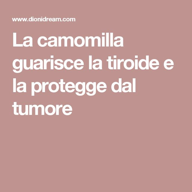 La camomilla guarisce la tiroide e la protegge dal tumore