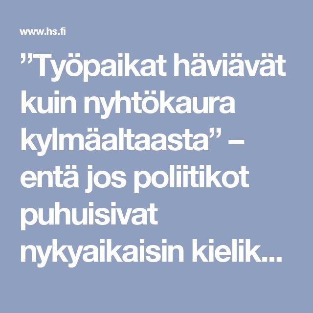 """""""Työpaikat häviävät kuin nyhtökaura kylmäaltaasta"""" – entä jos poliitikot puhuisivat nykyaikaisin kielikuvin? - Sunnuntai - Helsingin Sanomat"""