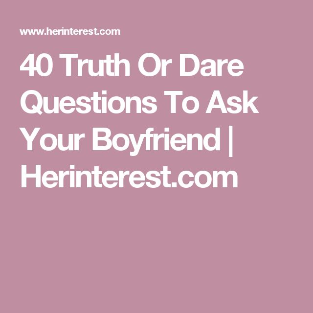 40 Truth Or Dare Questions To Ask Your Boyfriend Herinterest Com Dare Questions Truth Or
