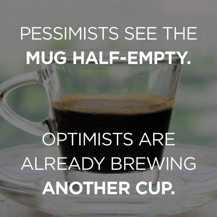 Pessimists see the Mug Half-Empty. Optimists are already brewing Another cup.