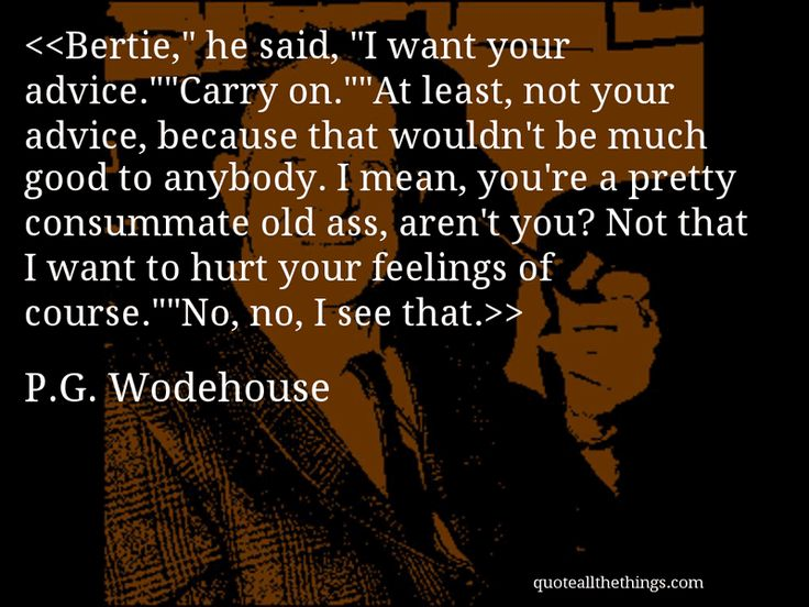 """P.G. Wodehouse - quote-Bertie,"""" he said, """"I want your advice.""""""""Carry on.""""""""At least, not your advice, because that wouldn't be much good to anybody. I mean, you're a pretty consummate old ass, aren't you? Not that I want to hurt your feelings of course.""""""""No, no, I see that.Source: quoteallthethings.comMore from quoteallthethings.com:George Eliot Quote 4448318Thingsorganizedneatly Submission Collection OfF Scott Fitzgerald Quote 3880297 #PGWodehouse #quote #quotation #aphorism…"""