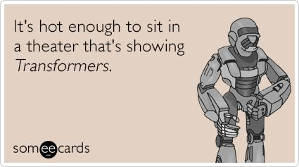 It's hot enough to sit in a theater that's showing Transformers.